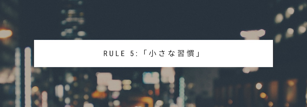 Rule 5:「小さな習慣」を作ろう