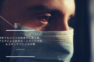 男性でもマスクの肌荒れに要注意。マスクによる肌荒れ・ニキビの予防&スキンケアによる対策
