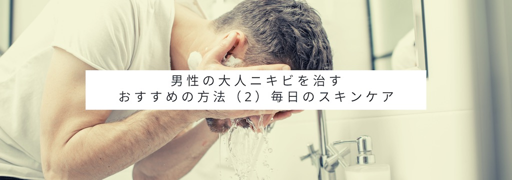 男性の大人ニキビを治すおすすめの方法(2)毎日のスキンケア