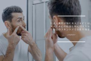 社会人男性が悩む大人ニキビとは。大人ニキビの原因と早く治す方法|毎日のスキンケアでお肌を保湿