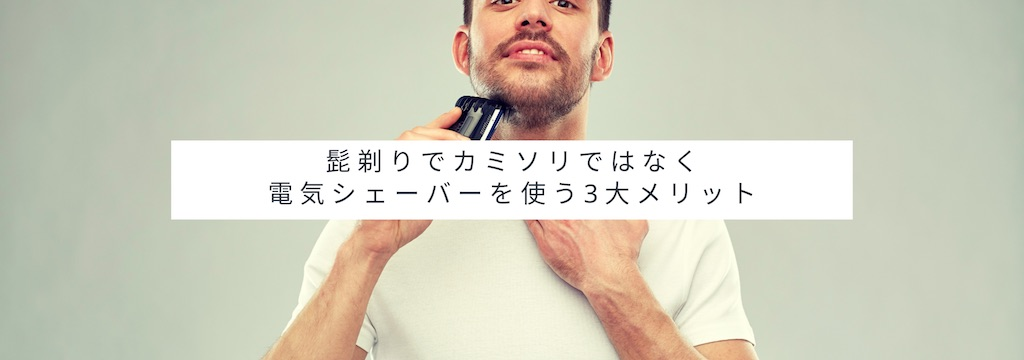 髭剃りでカミソリではなく電気シェーバーを使う3大メリット