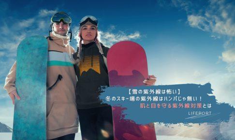 【雪の紫外線は怖い】冬のスキー場の紫外線はハンパじゃ無い!肌と目を守るスキー場の紫外線対策とは
