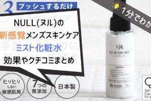 【1分解説】NULLオールインワンミストの効果や口コミまとめ|敏感肌におすすめのベタつかないメンズ化粧水